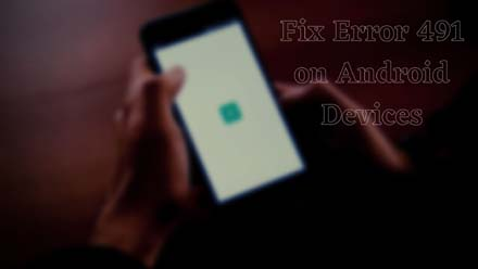 Fix Error 491 on Android Devices